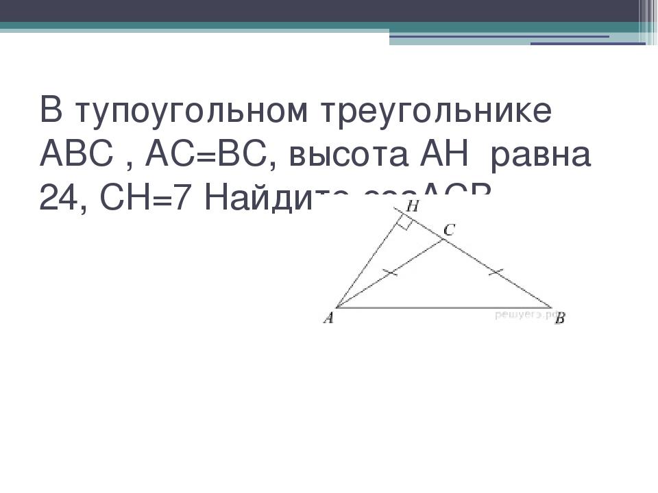 В тупоугольном треугольнике ABC , AC=BC, высота AH равна 24, CH=7 Найдите...