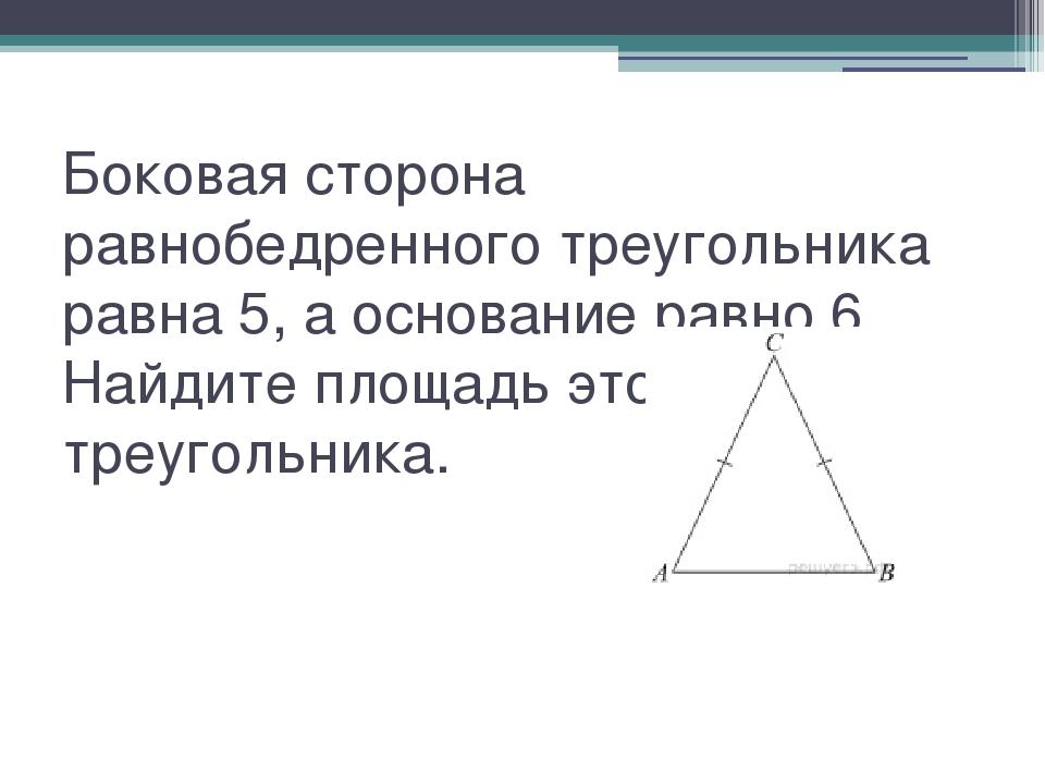 Боковая сторона равнобедренного треугольника равна 5, а основание равно 6. На...