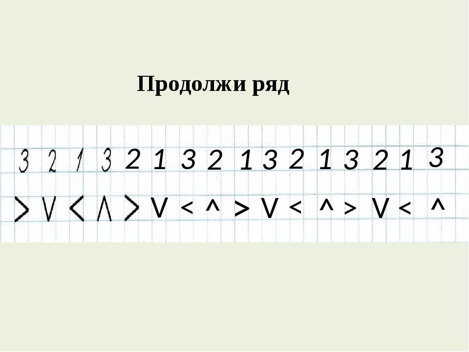 Продолжи ряд 3 2 1 2 1 1 3 2 3 2 1 3 < V ˄ > ˄ V < > V < ˄