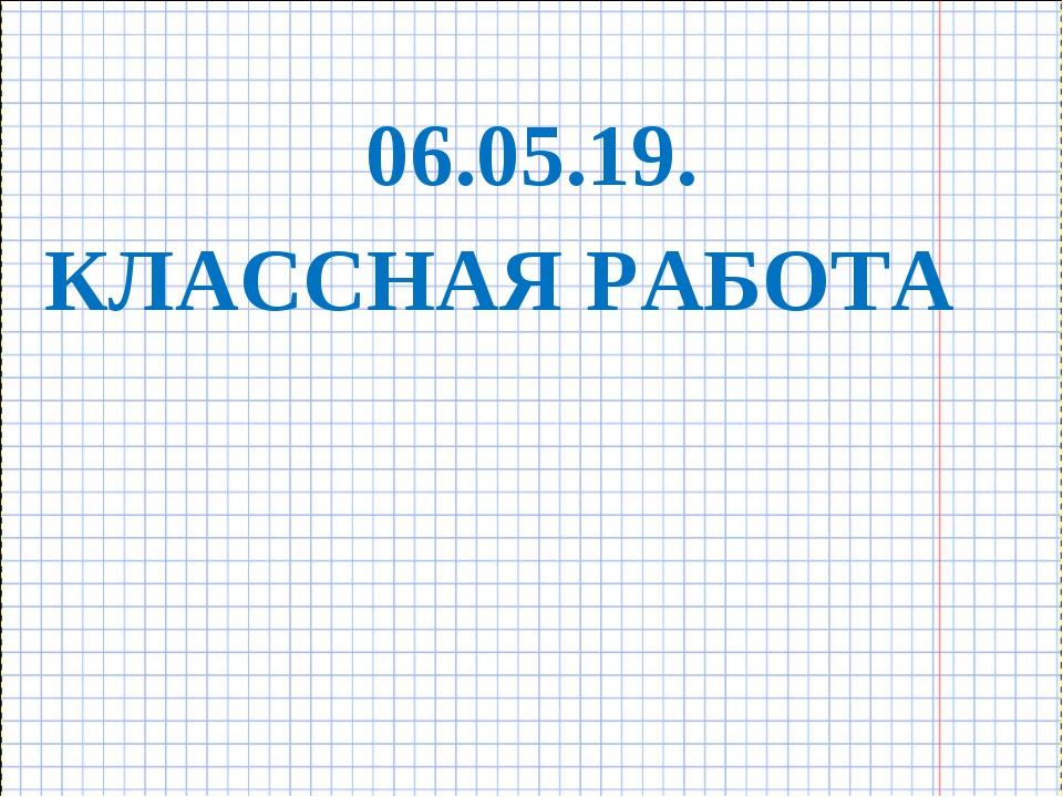 КЛАССНАЯ РАБОТА 06.05.19.