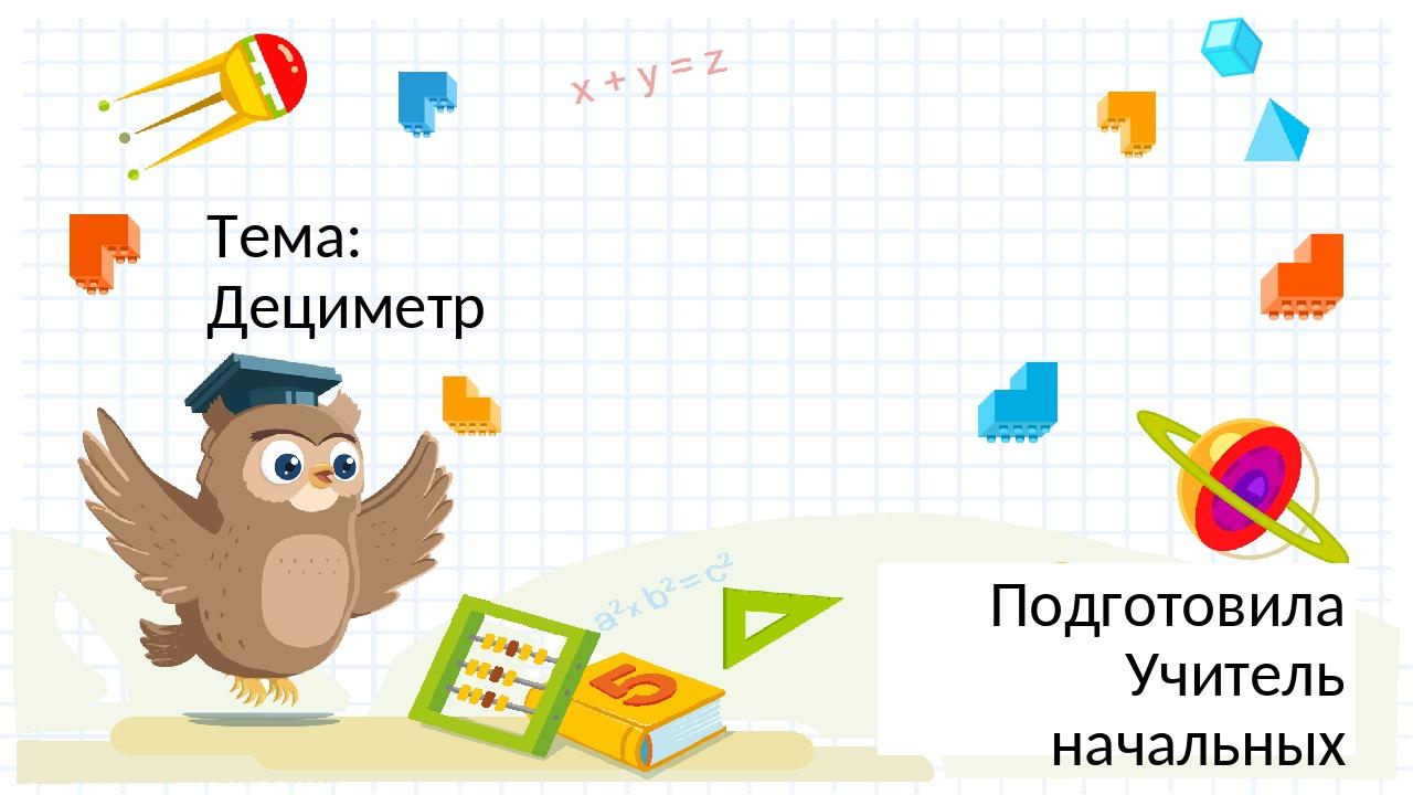Тема: Дециметр Подготовила Учитель начальных классов МБОУ СОШ №3 г. Азова Шук...