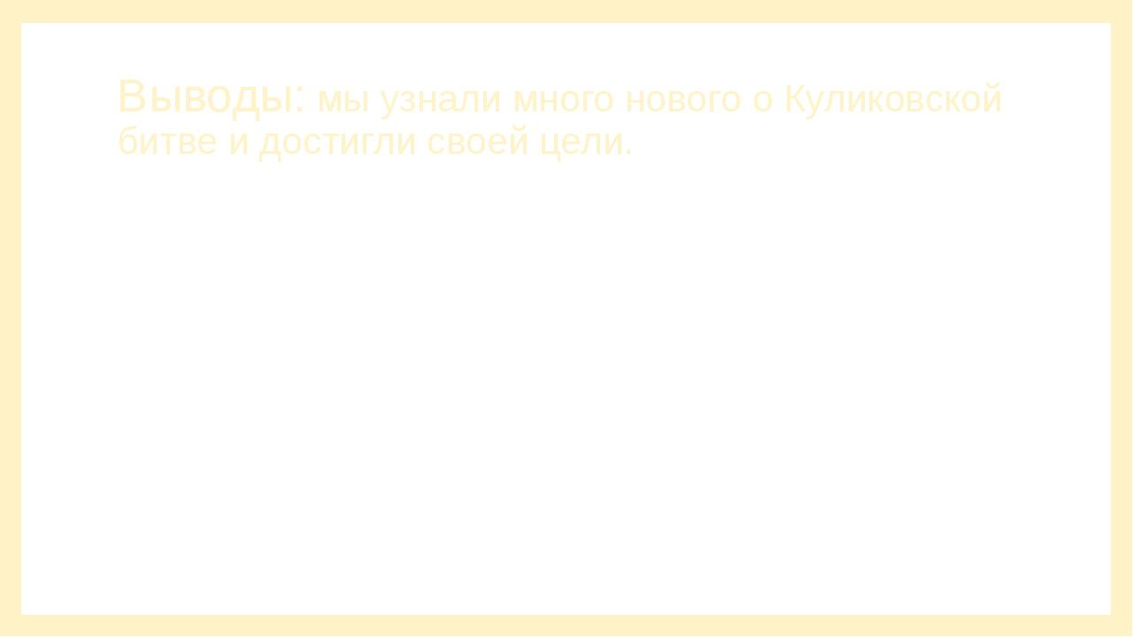 Выводы: мы узнали много нового о Куликовской битве и достигли своей цели.