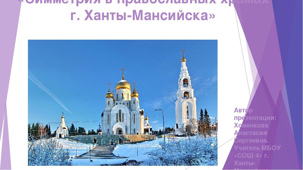 «Симметрия в православных храмах г. Ханты-Мансийска» Автор презентации: Хомен...