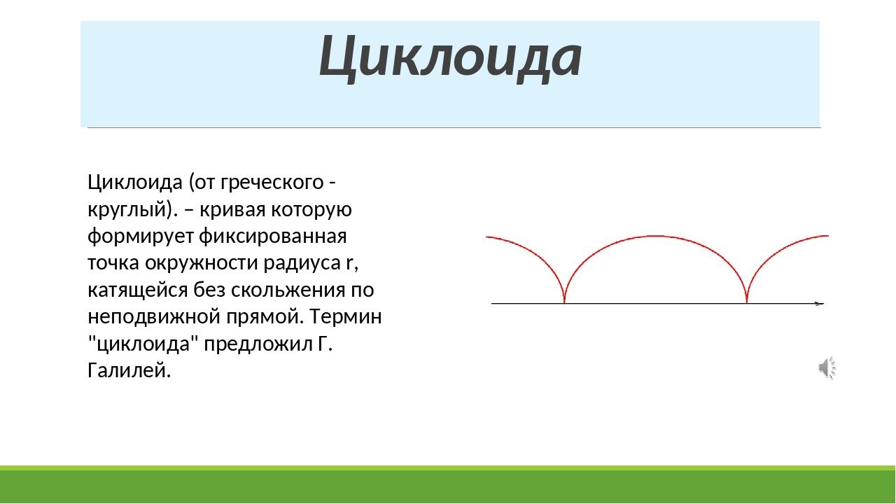 Циклоида Циклоида (от греческого - круглый). – кривая которую формирует фикси...