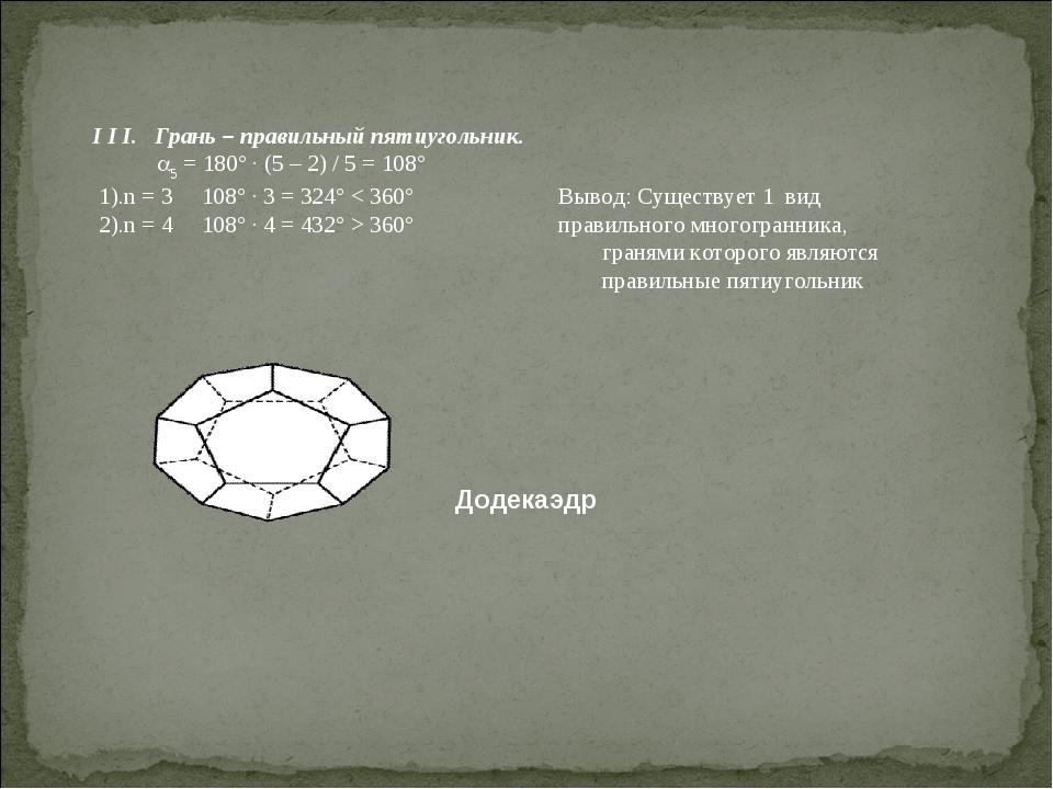 I I I. Грань – правильный пятиугольник. 5 = 180° · (5 – 2) / 5 = 108° 1).n =...
