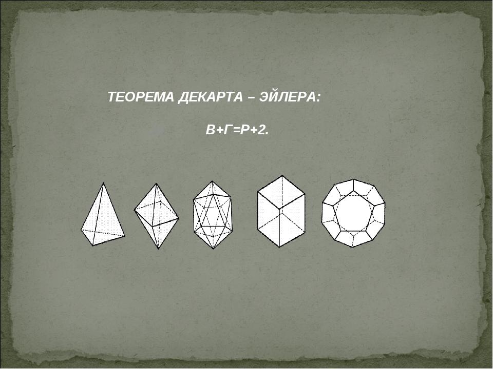 ТЕОРЕМА ДЕКАРТА – ЭЙЛЕРА: В+Г=Р+2.