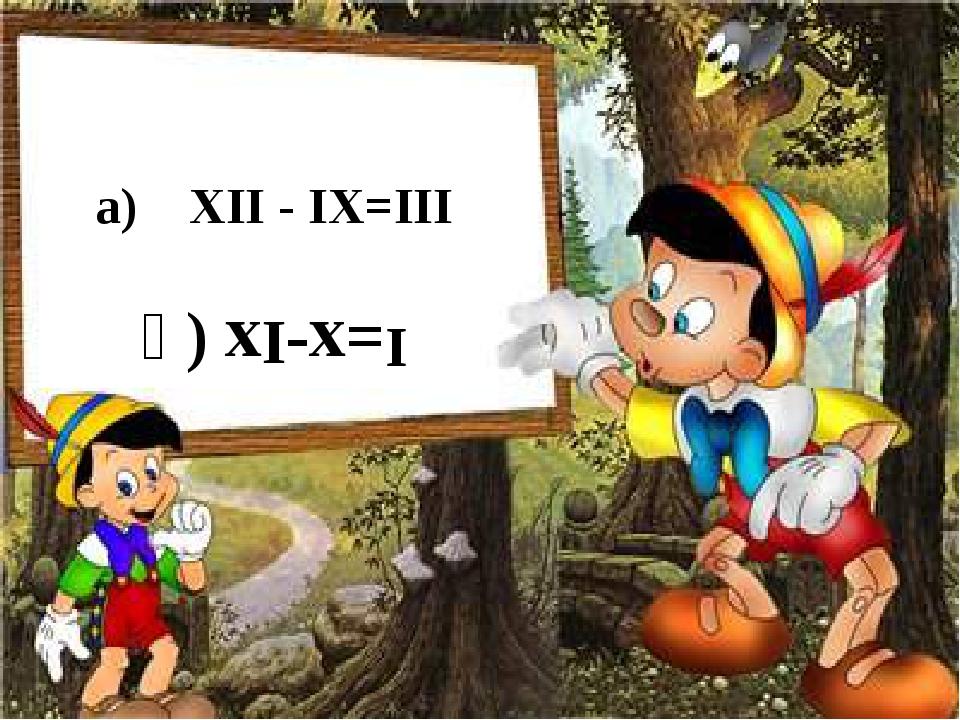 а) ХІІ - ІХ=ІІІ ә) хІ-х=І