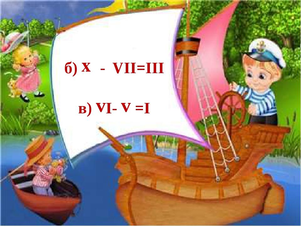б) х - VІІ=ІІІ в) vІ- v =І