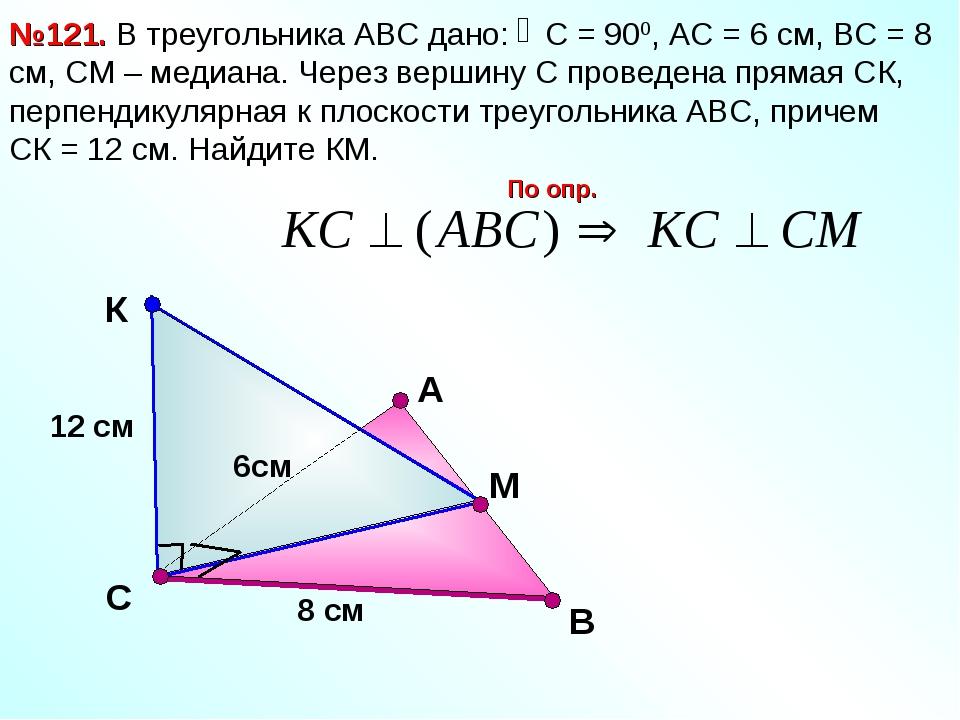 В №121. В треугольника АВС дано: С = 900, АС = 6 см, ВС = 8 см, СМ – медиана....