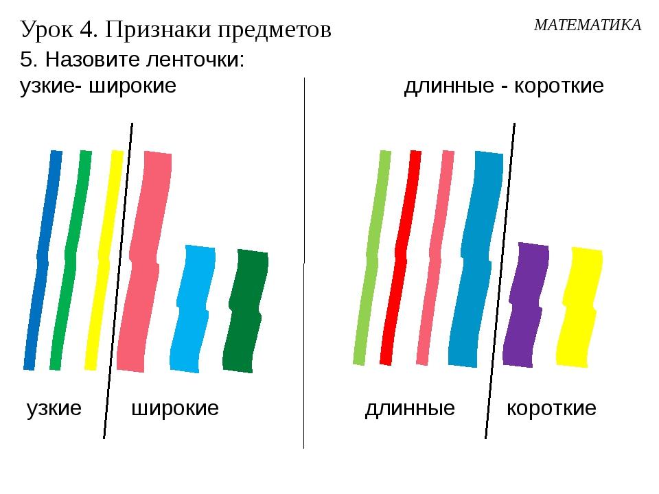 Урок 4. Признаки предметов короткие узкие широкие 5. Назовите ленточки: узкие...