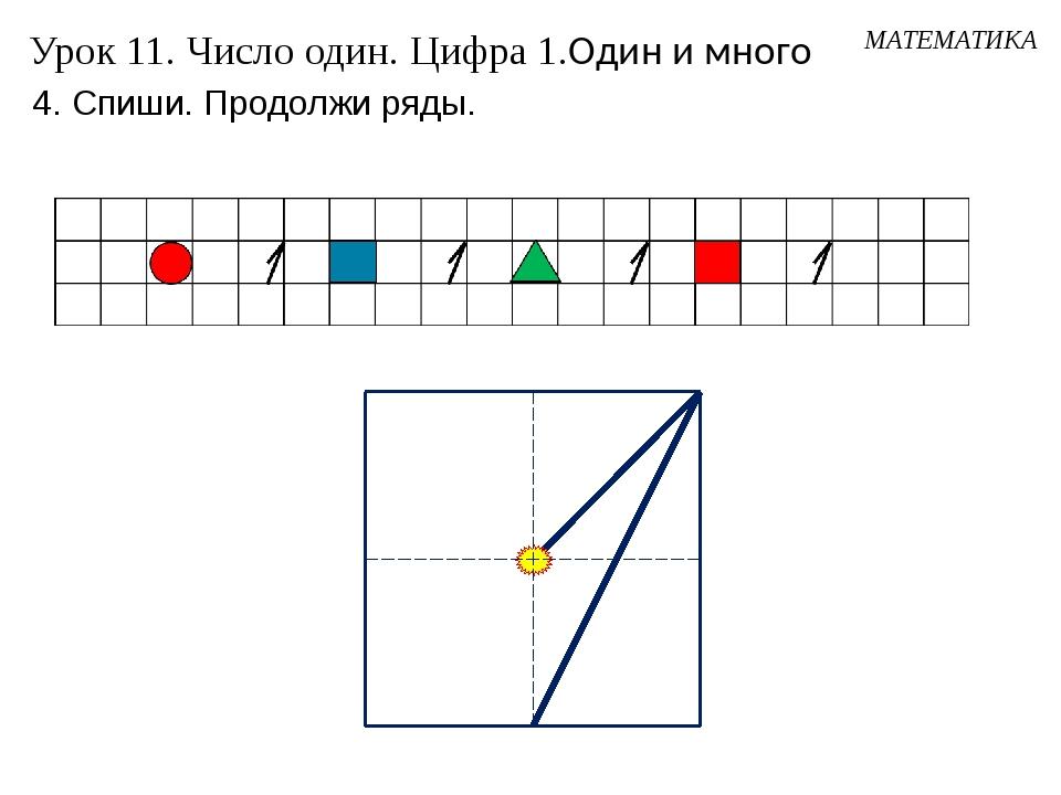 МАТЕМАТИКА Урок 11. Число один. Цифра 1.Один и много 4. Спиши. Продолжи ряды.