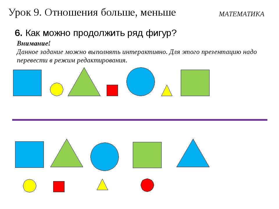 МАТЕМАТИКА Урок 9. Отношения больше, меньше 6. Как можно продолжить ряд фигур...