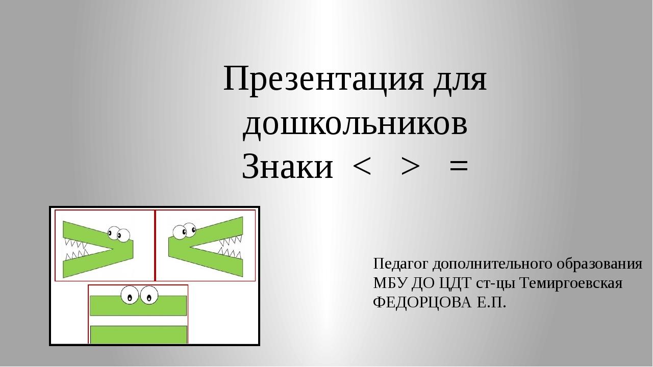 Презентация для дошкольников Знаки < > = Педагог дополнительного образования...