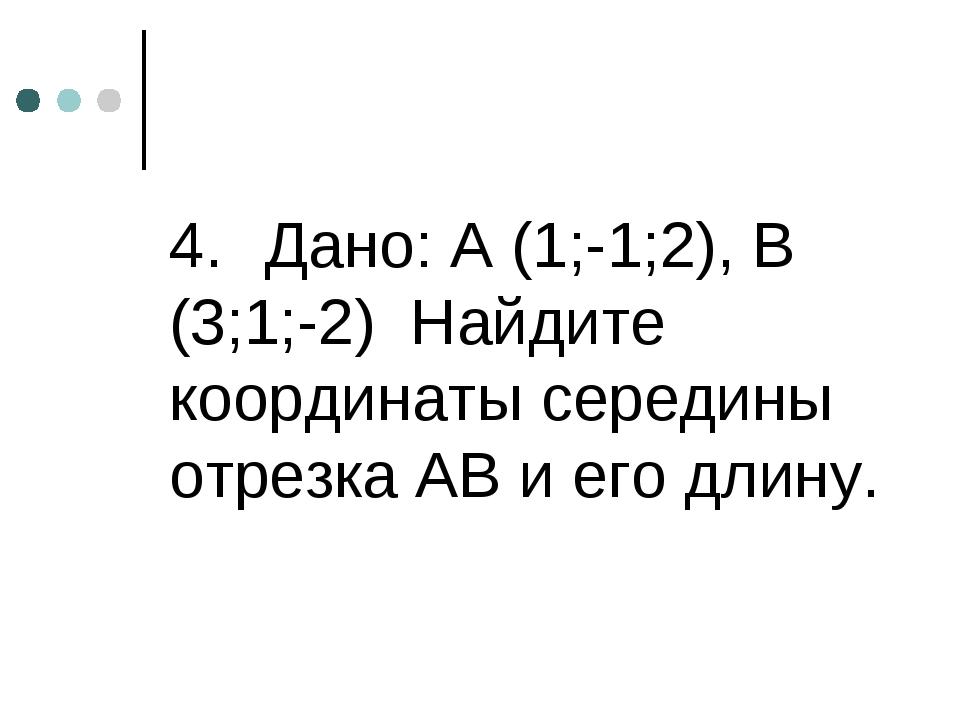 4. Дано: А (1;-1;2), В (3;1;-2) Найдите координаты середины отрезка АВ и его...