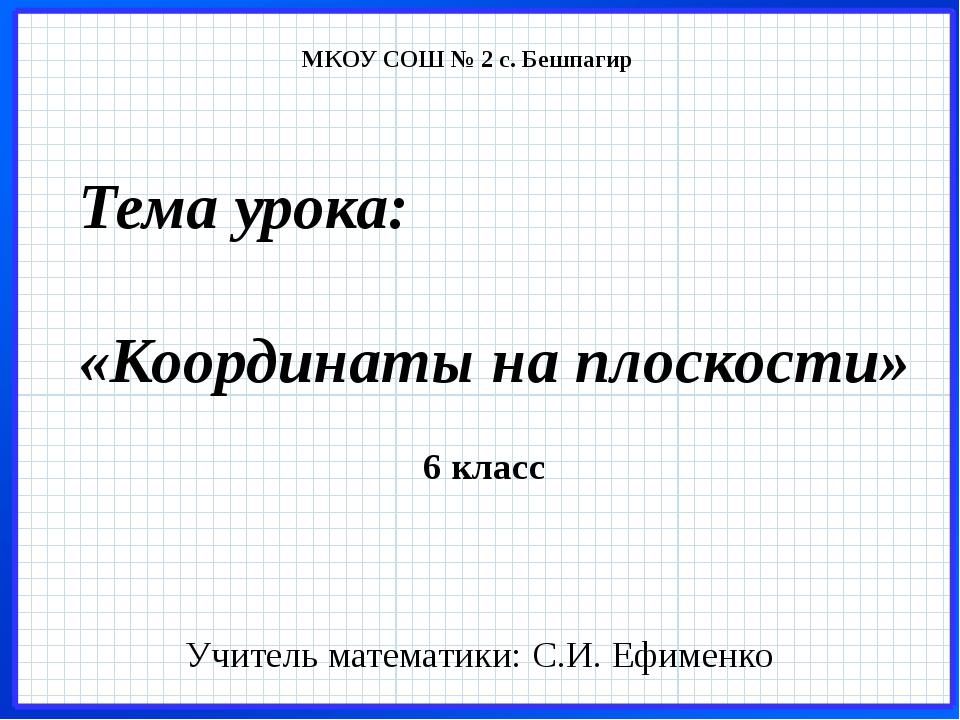 Тема урока: «Координаты на плоскости» Учитель математики: С.И. Ефименко 6 кла...