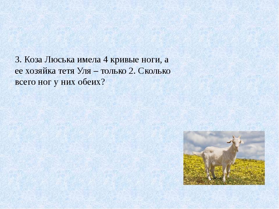 3. Коза Люська имела 4 кривые ноги, а ее хозяйка тетя Уля – только 2. Сколько...