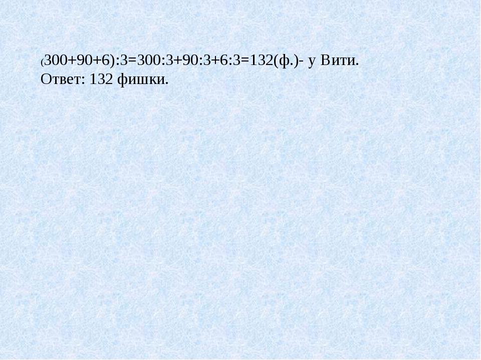 (300+90+6):3=300:3+90:3+6:3=132(ф.)- у Вити. Ответ: 132 фишки.