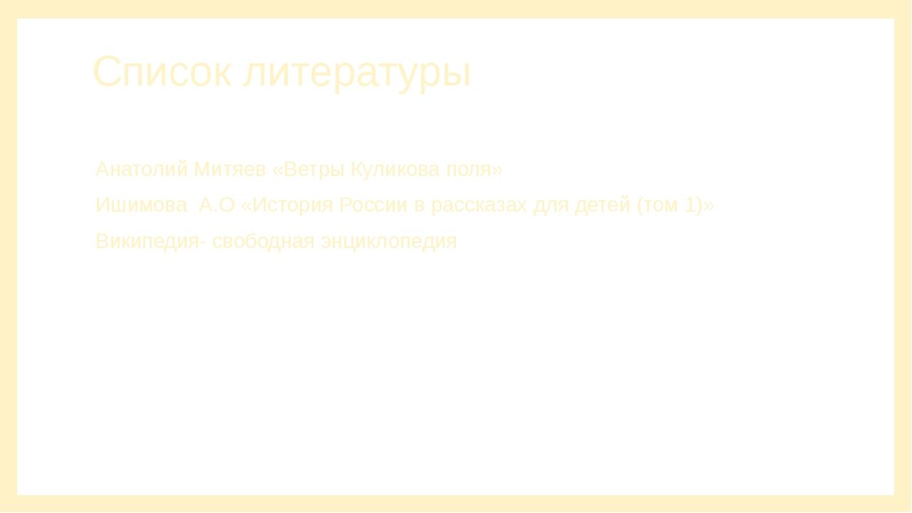 Список литературы Анатолий Митяев «Ветры Куликова поля» Ишимова А.О «История...