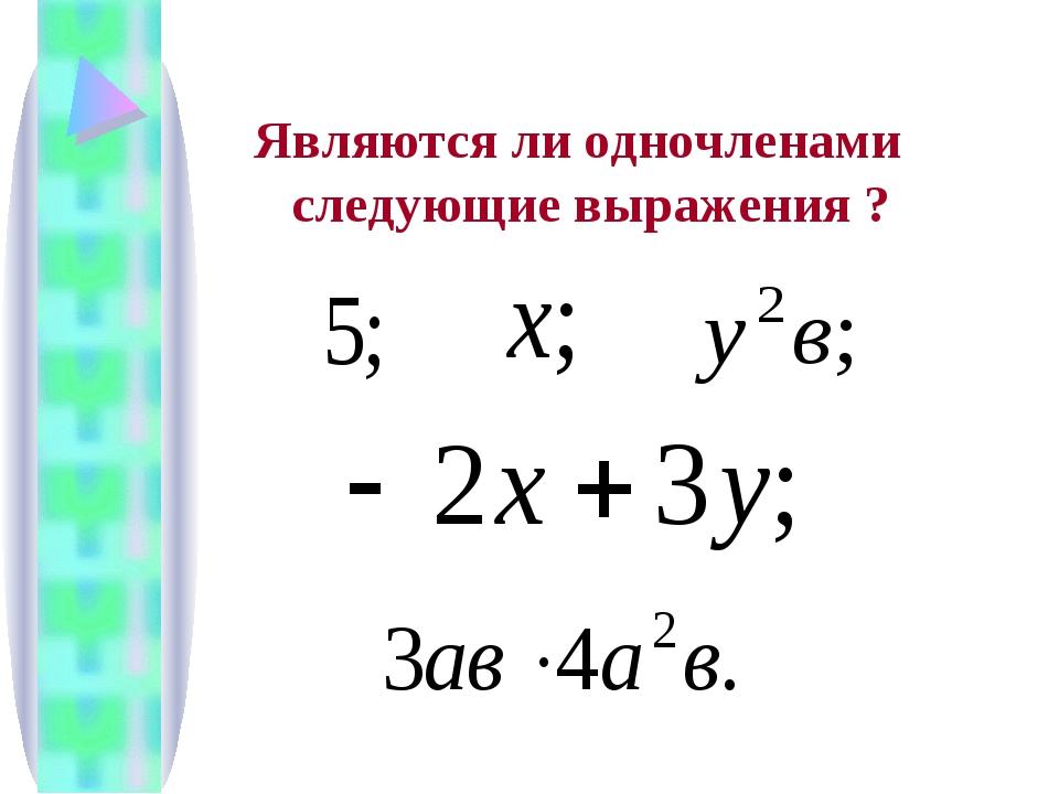 Являются ли одночленами следующие выражения ?