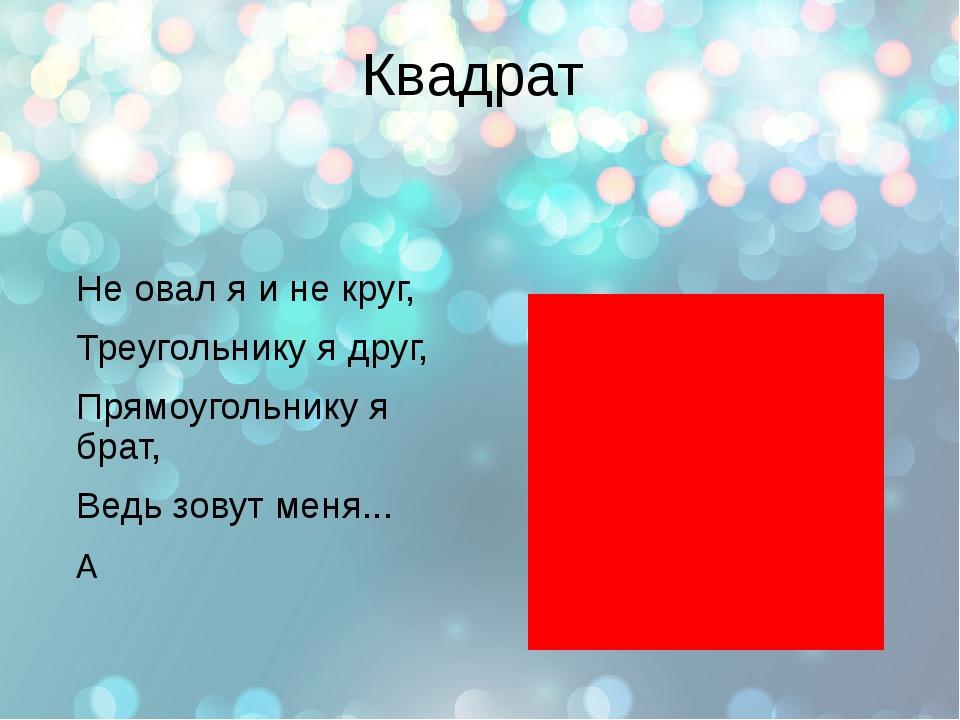 Квадрат Не овал я и не круг, Треугольнику я друг, Прямоугольнику я брат, Ведь...