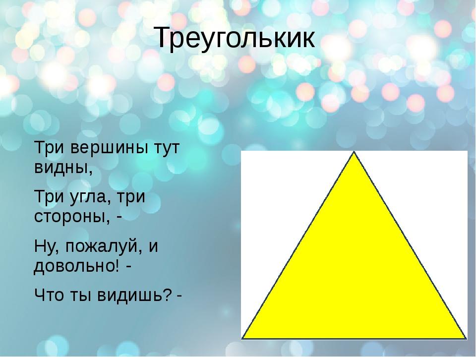 Треуголькик Три вершины тут видны, Три угла, три стороны, - Ну, пожалуй, и до...