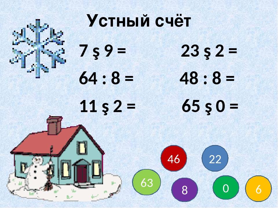 Устный счёт 7 ∙ 9 = 23 ∙ 2 = 64 : 8 = 48 : 8 = 11 ∙ 2 = 65 ∙ 0 = 63 8 0 6 22 46