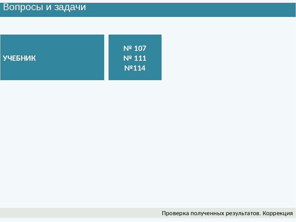 Вопросы и задачи Проверка полученных результатов. Коррекция УЧЕБНИК № 107 № 1...