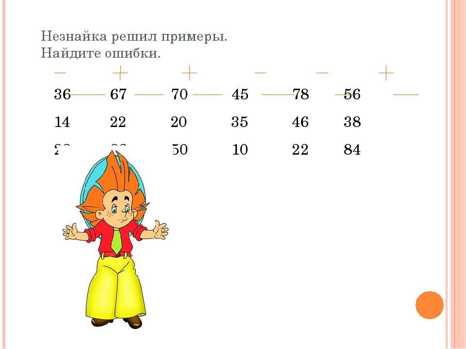 Незнайка решил примеры. Найдите ошибки. 36 67 70 45 78 56 14 22 20 35 46 38 2...