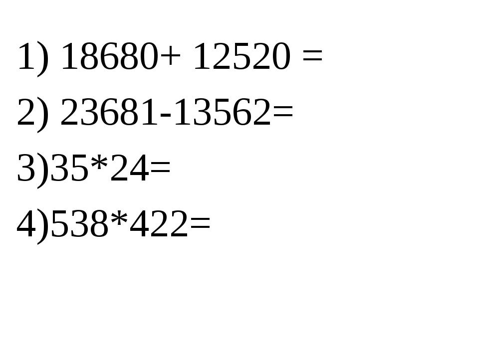 1) 18680+ 12520 = 2) 23681-13562= 3)35*24= 4)538*422=