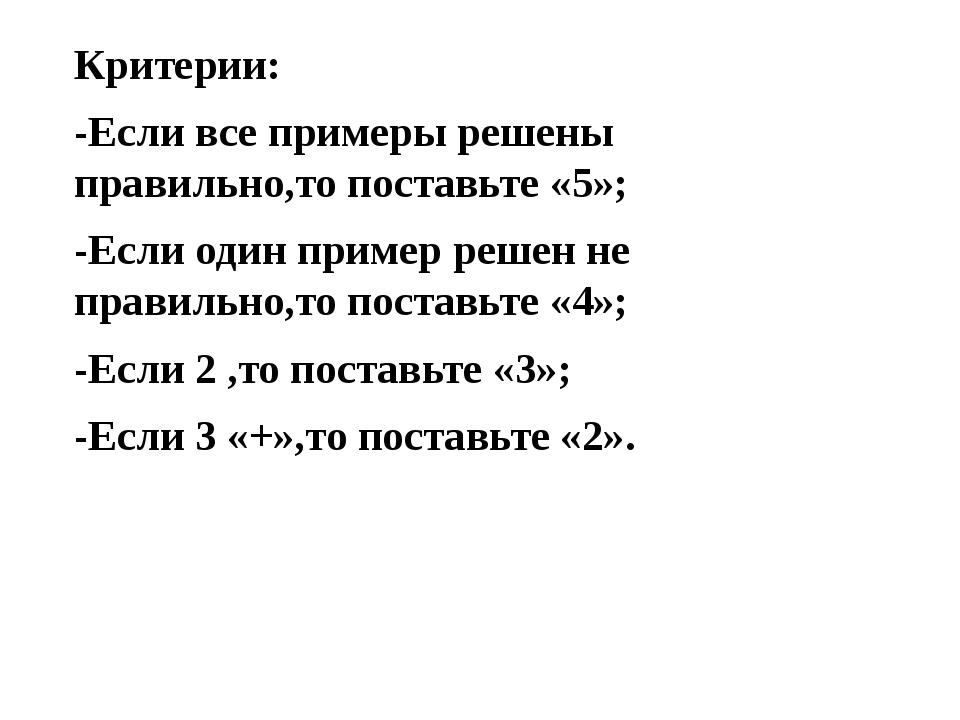 Критерии: -Если все примеры решены правильно,то поставьте «5»; -Если один при...