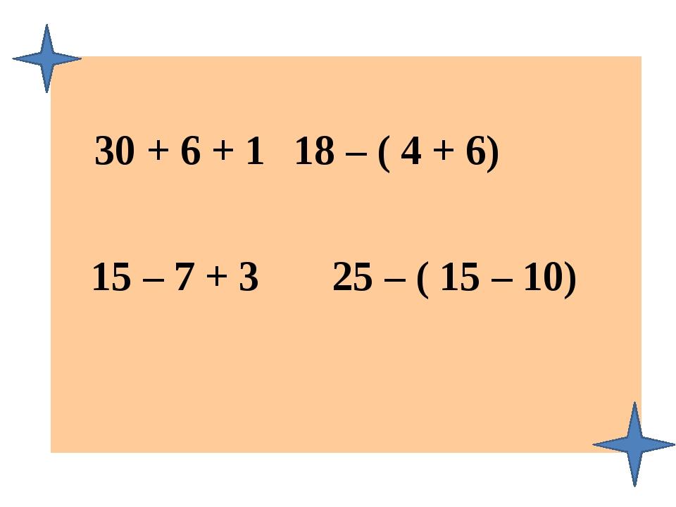 30 + 6 + 1 18 – ( 4 + 6) 15 – 7 + 3 25 – ( 15 – 10)