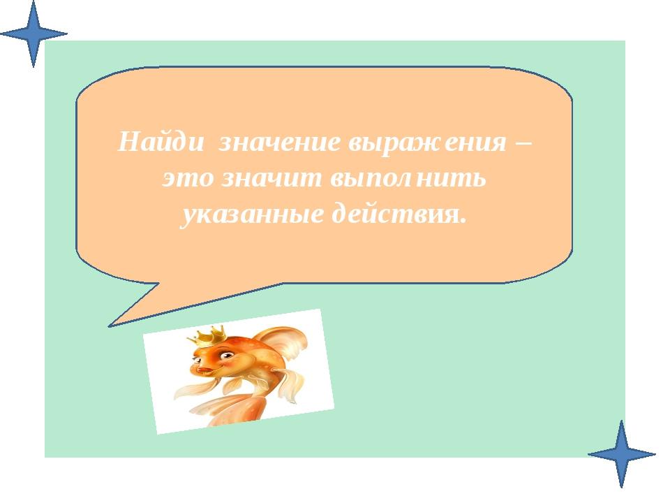 Найди значение выражения – это значит выполнить указанные действия.