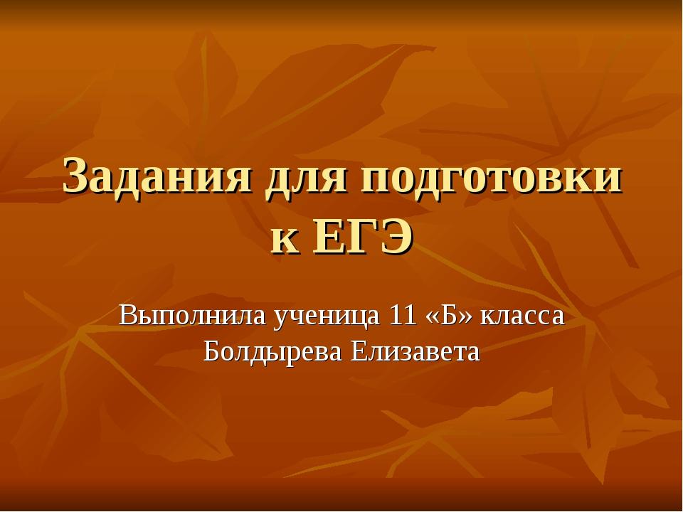Задания для подготовки к ЕГЭ Выполнила ученица 11 «Б» класса Болдырева Елизавета