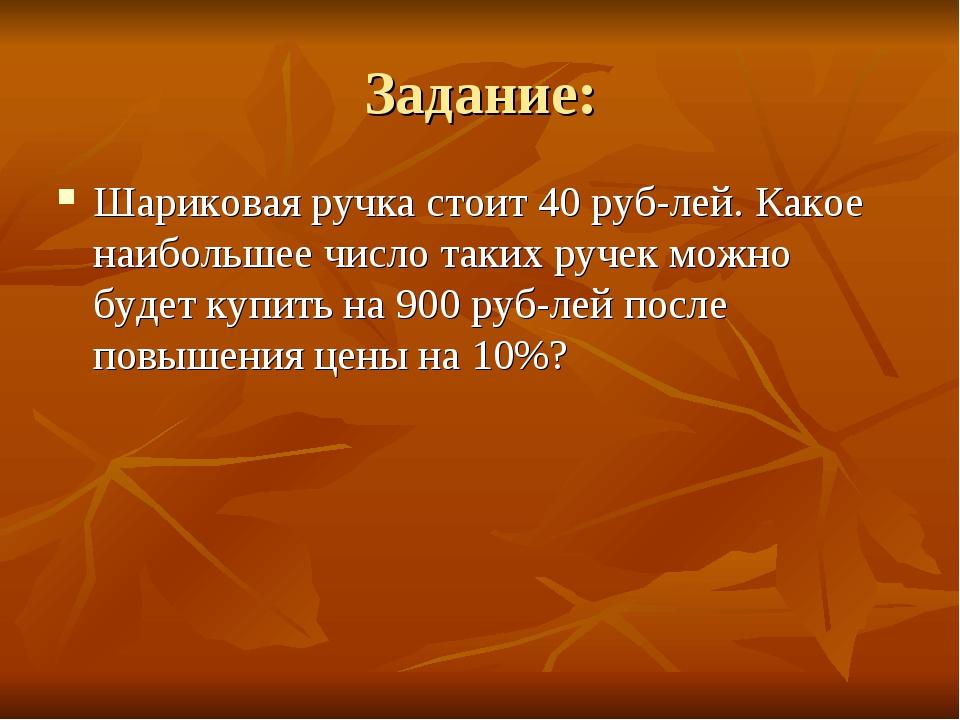 Задание: Шариковая ручка стоит 40 рублей. Какое наибольшее число таких ручек...