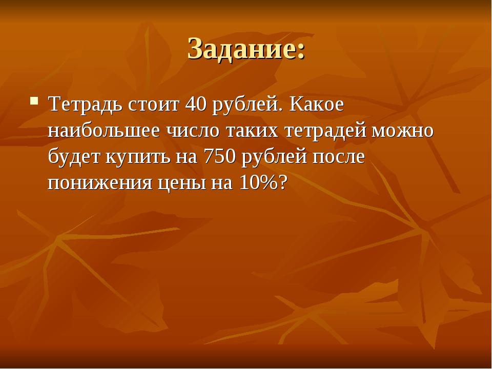 Задание: Тетрадь стоит 40 рублей. Какое наибольшее число таких тетрадей можно...