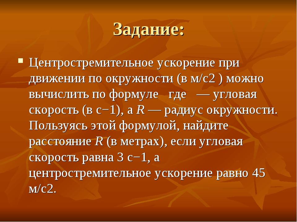 Задание: Центростремительное ускорение при движении по окружности (в м/c2 ) м...