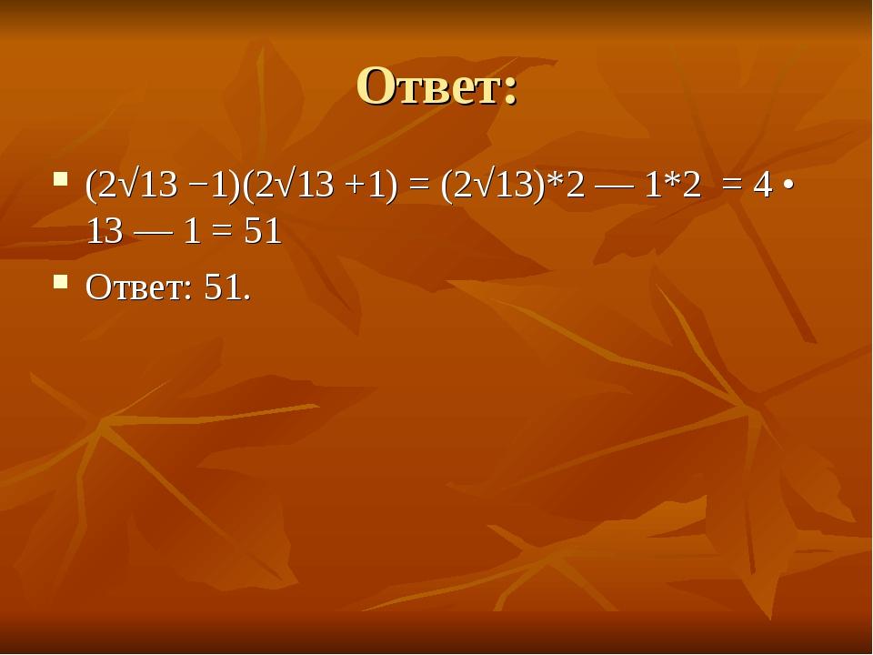 Ответ: (2√13 −1)(2√13 +1) =(2√13)*2 — 1*2 = 4• 13 — 1 = 51 Ответ: 51.