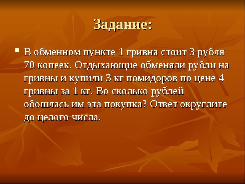 Задание: В обменном пункте 1 гривна стоит 3 рубля 70копеек. Отдыхающие обмен...