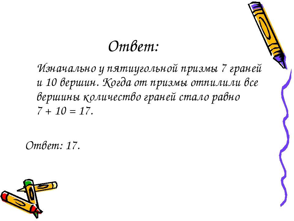 Ответ: Изначально у пятиугольной призмы 7 граней и 10 вершин. Когда от призмы...