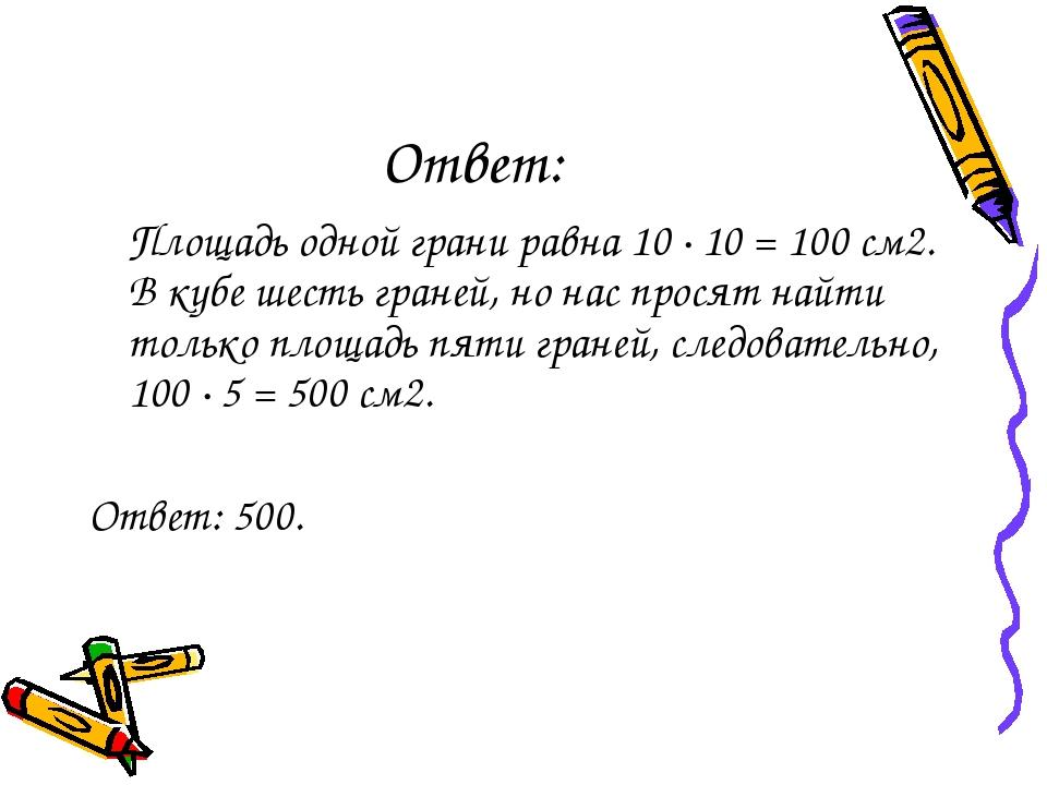Ответ: Площадь одной грани равна 10·10=100 см2. В кубе шесть граней, но н...
