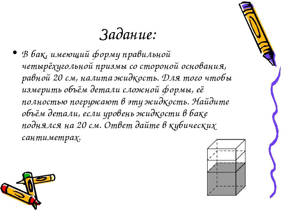 Задание: В бак, имеющий форму правильной четырёхугольной призмы со стороной о...