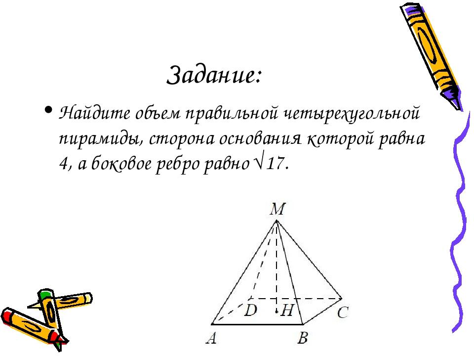 Задание: Найдите объем правильной четырехугольной пирамиды, сторона основания...