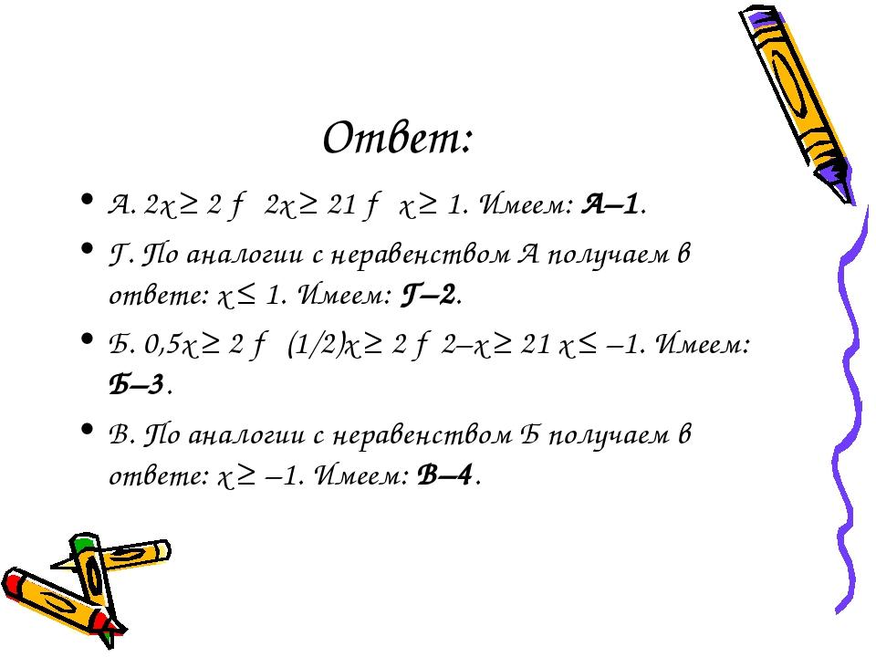 Ответ: А. 2х ≥ 2 → 2х ≥ 21 → х ≥ 1. Имеем: А–1. Г. По аналогии с неравенством...