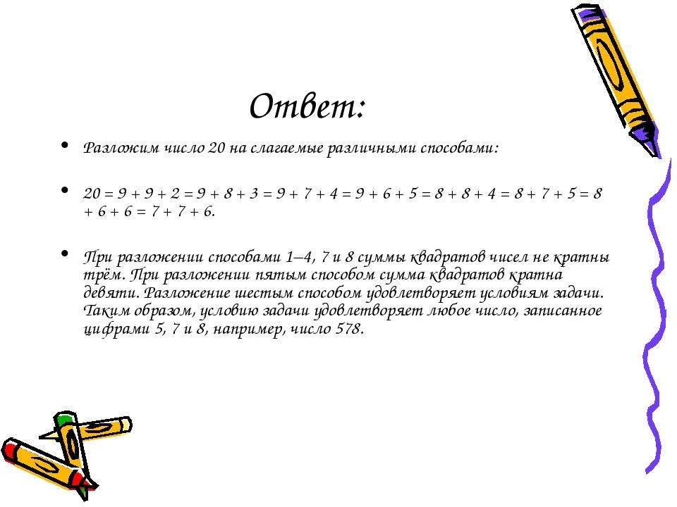 Ответ: Разложим число 20 на слагаемые различными способами:  20 = 9 + 9 + 2...