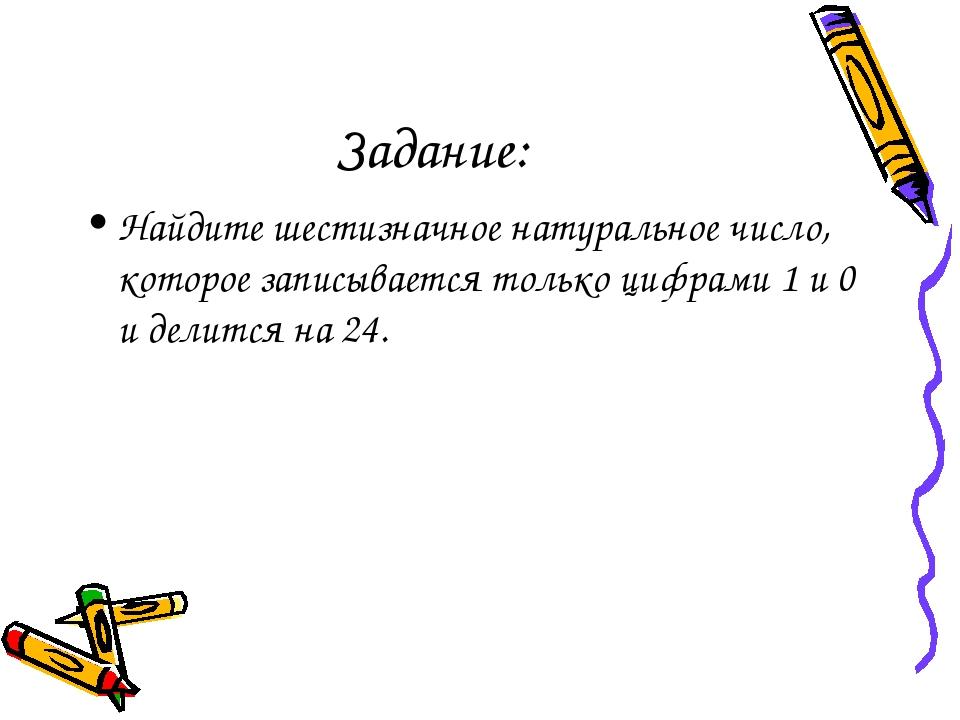 Задание: Найдите шестизначное натуральное число, которое записывается только...