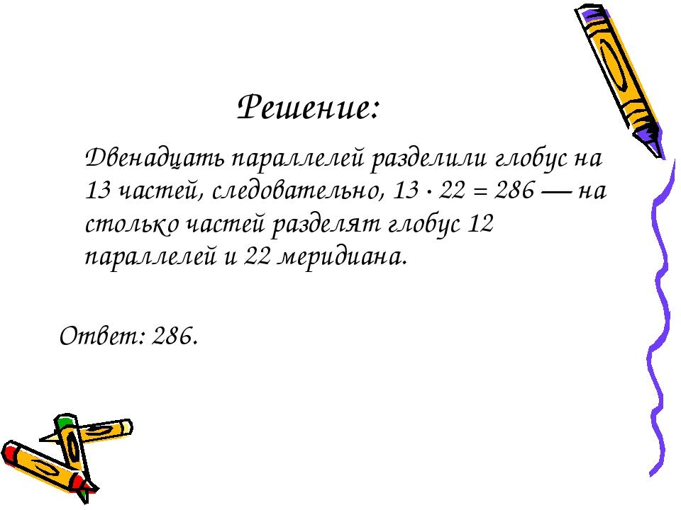 Решение: Двенадцать параллелей разделили глобус на 13 частей, следовательно,...