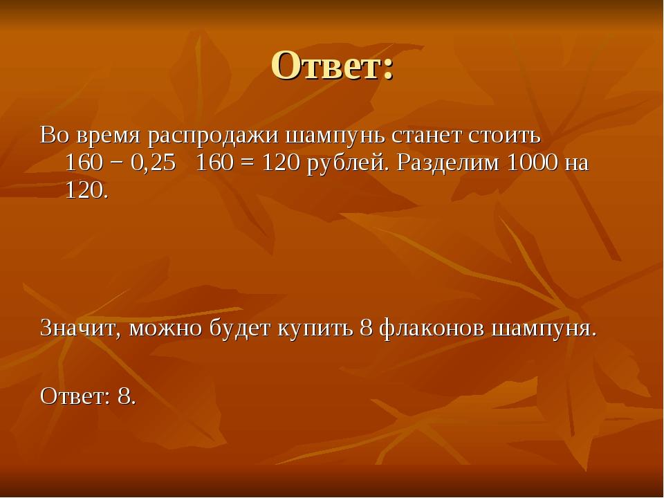 Ответ: Во время распродажи шампунь станет стоить 160−0,25 160=120 рубле...