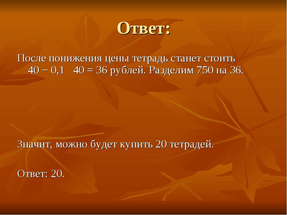Ответ: После понижения цены тетрадь станет стоить 40−0,1 40=36 рублей....