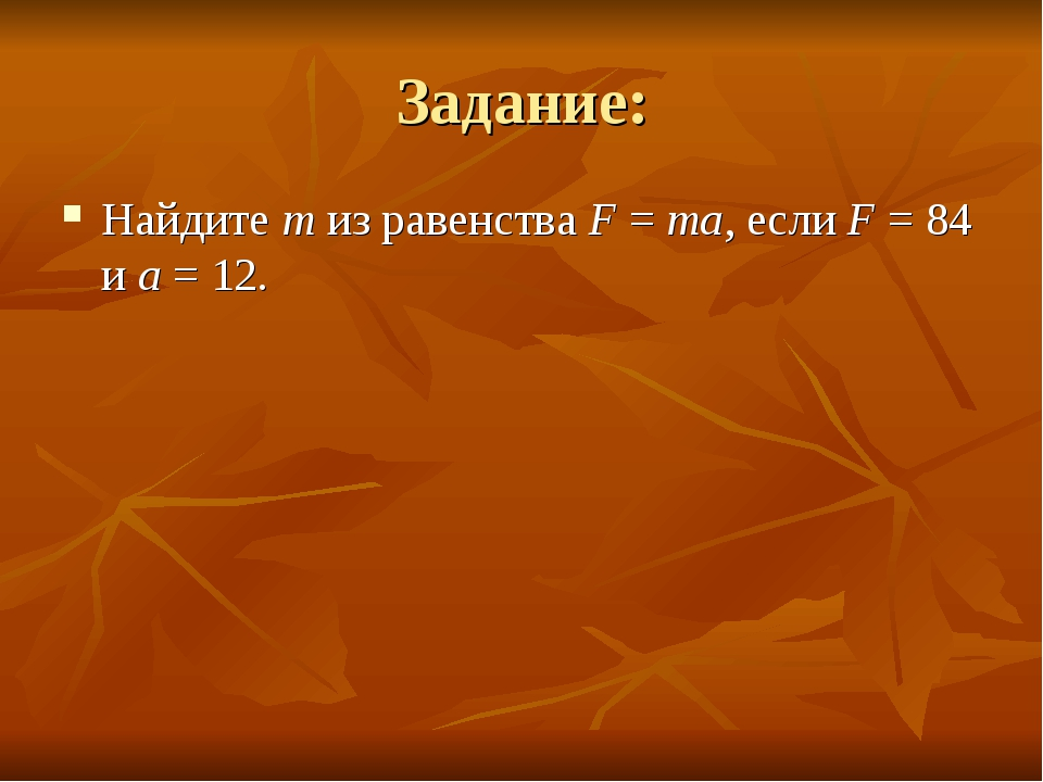 Задание: Найдите m из равенства F=ma, если F=84 и a=12.