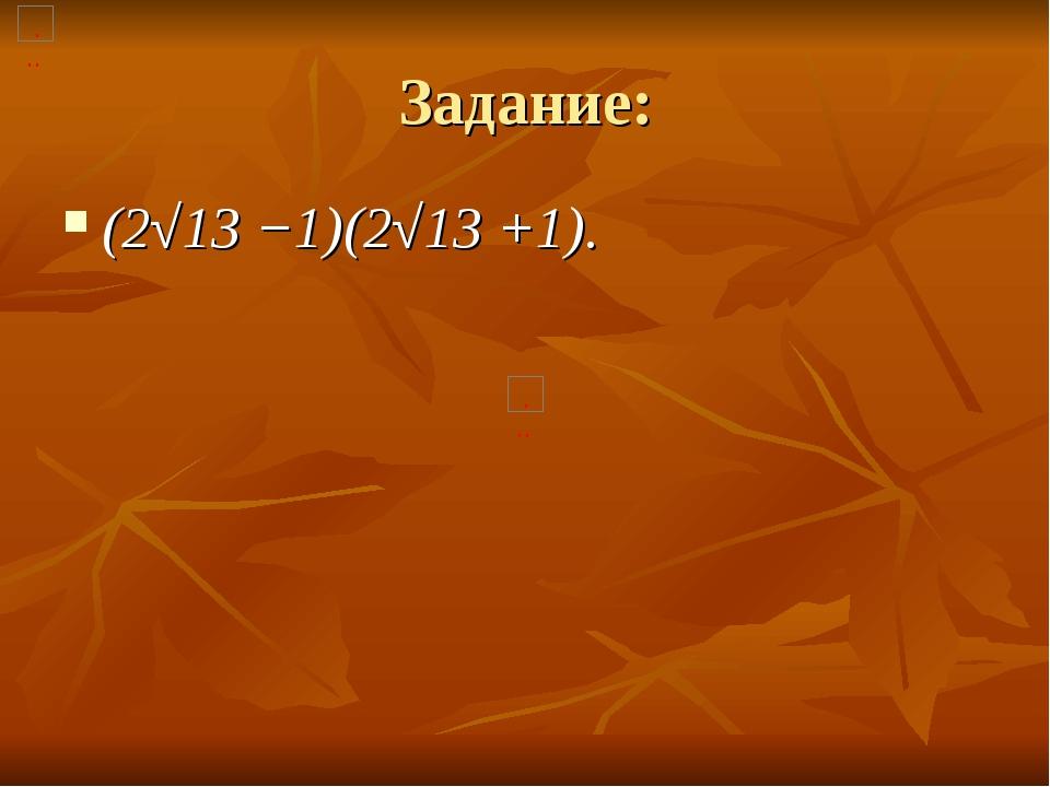 Задание: (2√13 −1)(2√13 +1).